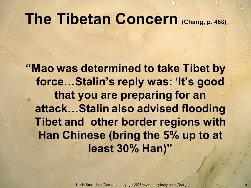 Kevin Sacerdote (Content) copyright 2006 www.brainybetty.com (Design) 83 The Tibetan Concern (Chang, p. 453) Mao was determined to take Tibet by force
