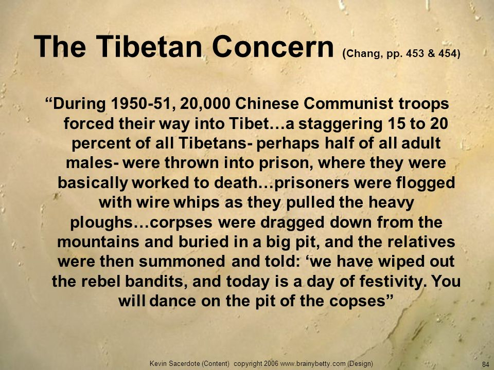 Kevin Sacerdote (Content) copyright 2006 www.brainybetty.com (Design) 84 The Tibetan Concern ( Chang, pp. 453 & 454) During 1950-51, 20,000 Chinese Co