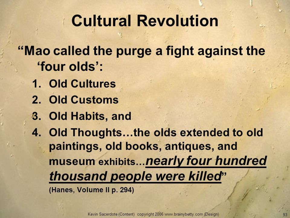 Kevin Sacerdote (Content) copyright 2006 www.brainybetty.com (Design) 93 Cultural Revolution Mao called the purge a fight against the four olds: 1.Old