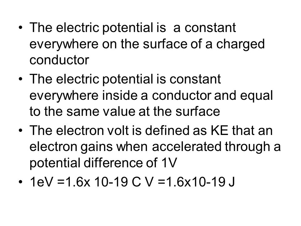 The electric potential is a constant everywhere on the surface of a charged conductor The electric potential is constant everywhere inside a conductor
