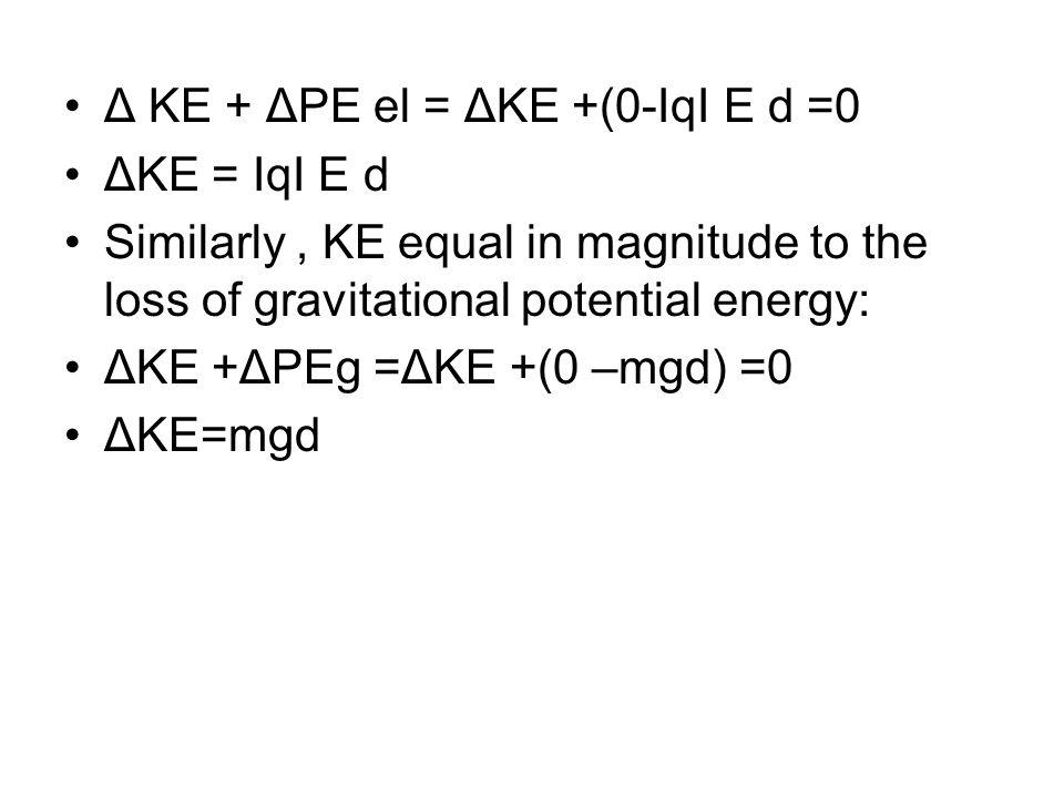 Δ KE + ΔPE el = ΔKE +(0-ΙqΙ E d =0 ΔKE = ΙqΙ E d Similarly, KE equal in magnitude to the loss of gravitational potential energy: ΔKE +ΔPEg =ΔKE +(0 –m
