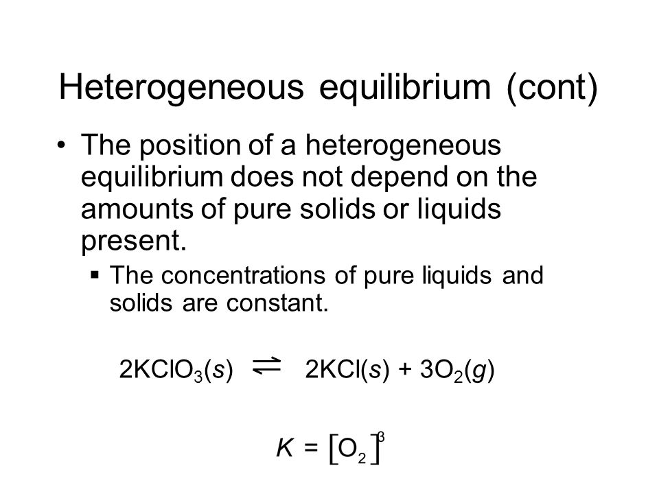 Heterogeneous equilibrium (cont) The position of a heterogeneous equilibrium does not depend on the amounts of pure solids or liquids present. The con
