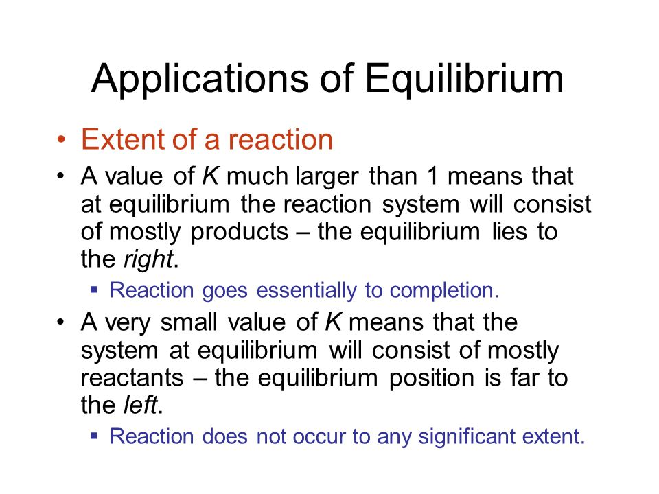 Applications of Equilibrium Extent of a reaction A value of K much larger than 1 means that at equilibrium the reaction system will consist of mostly