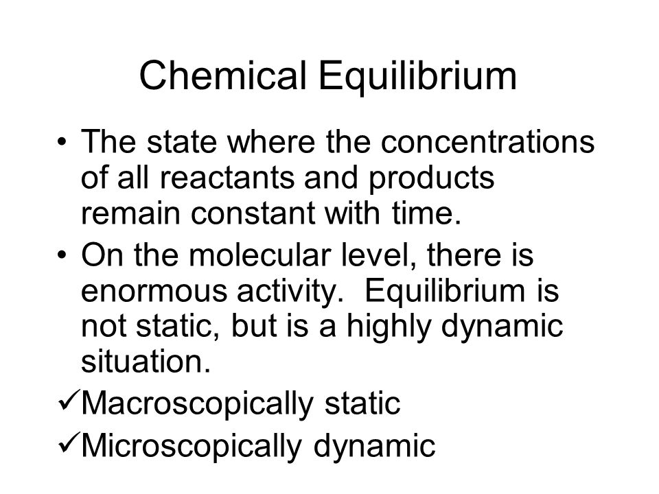 Chemical Equilibrium The state where the concentrations of all reactants and products remain constant with time. On the molecular level, there is enor