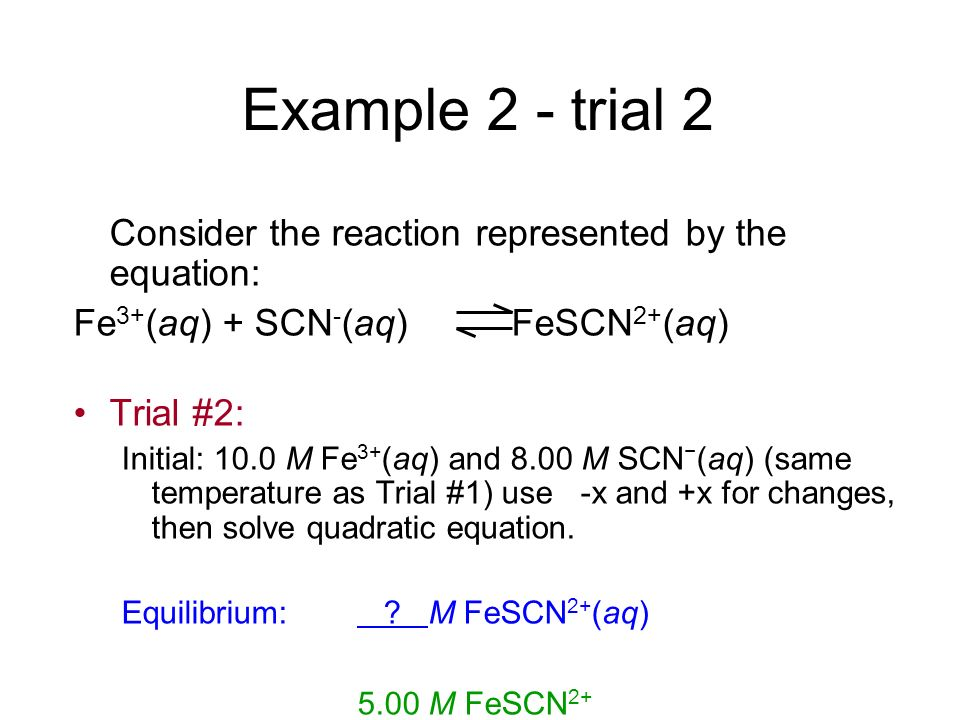 Example 2 - trial 2 Consider the reaction represented by the equation: Fe 3+ (aq) + SCN - (aq) FeSCN 2+ (aq) Trial #2: Initial: 10.0 M Fe 3+ (aq) and
