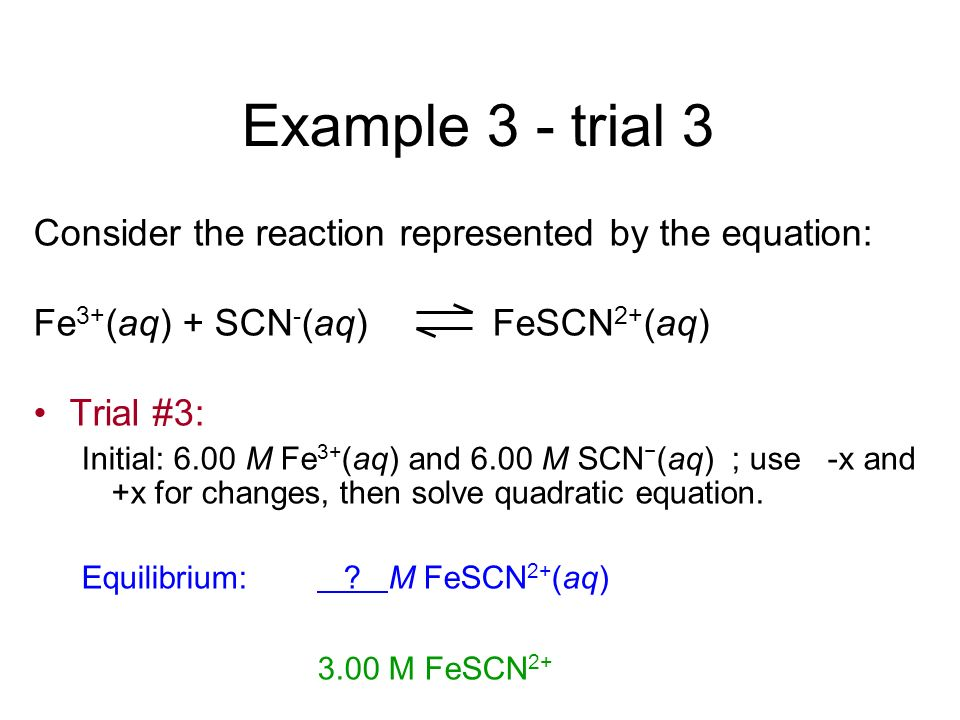 Example 3 - trial 3 Consider the reaction represented by the equation: Fe 3+ (aq) + SCN - (aq) FeSCN 2+ (aq) Trial #3: Initial: 6.00 M Fe 3+ (aq) and