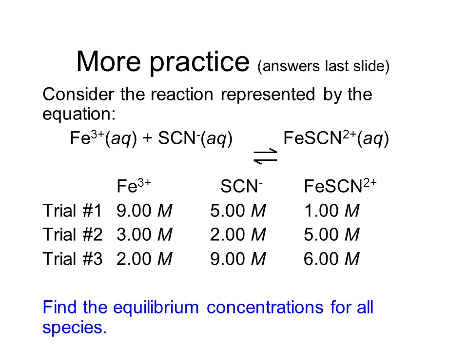 More practice (answers last slide) Consider the reaction represented by the equation: Fe 3+ (aq) + SCN - (aq) FeSCN 2+ (aq) Fe 3+ SCN - FeSCN 2+ Trial