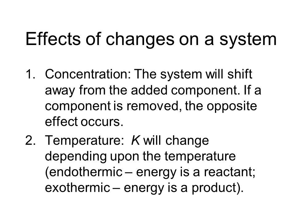 Effects of changes on a system 1. Concentration: The system will shift away from the added component. If a component is removed, the opposite effect o