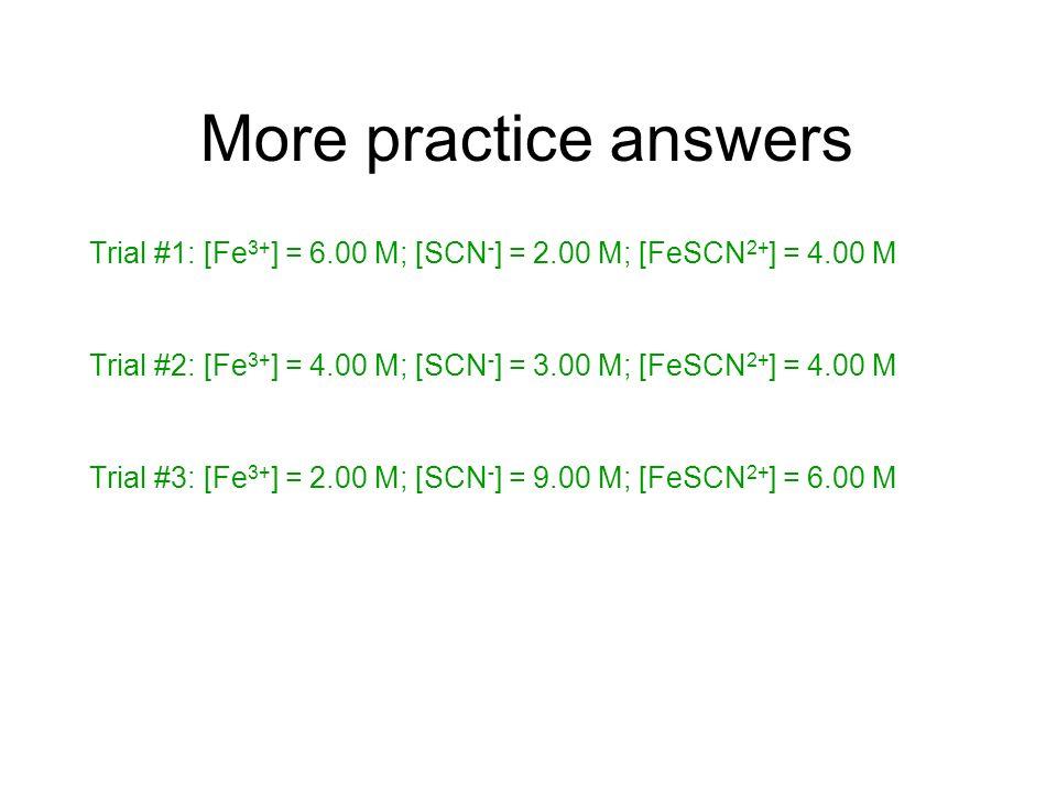 More practice answers Trial #1: [Fe 3+ ] = 6.00 M; [SCN - ] = 2.00 M; [FeSCN 2+ ] = 4.00 M Trial #2: [Fe 3+ ] = 4.00 M; [SCN - ] = 3.00 M; [FeSCN 2+ ]