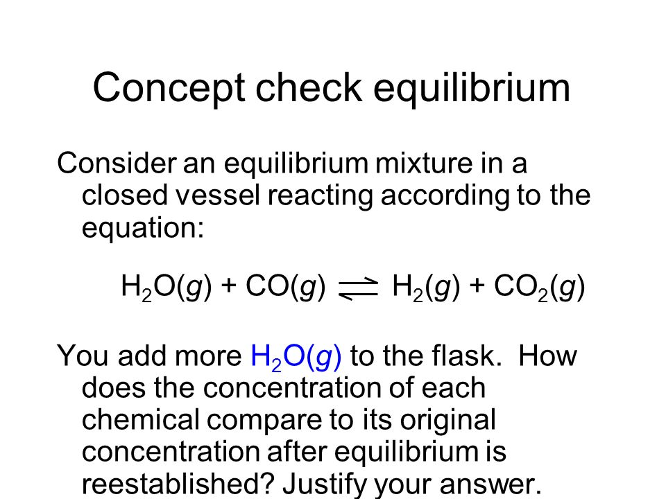 Concept check equilibrium Consider an equilibrium mixture in a closed vessel reacting according to the equation: H 2 O(g) + CO(g) H 2 (g) + CO 2 (g) Y