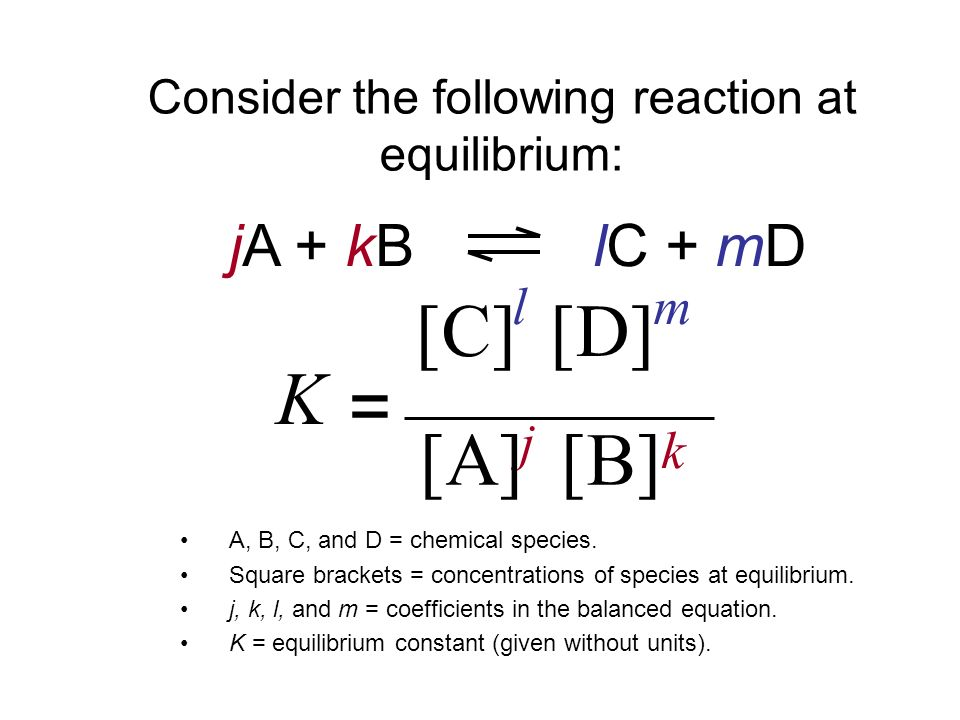 jA + kB lC + mD A, B, C, and D = chemical species. Square brackets = concentrations of species at equilibrium. j, k, l, and m = coefficients in the ba