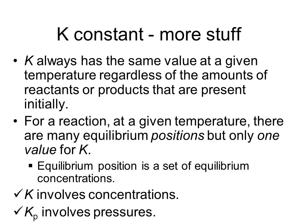 K constant - more stuff K always has the same value at a given temperature regardless of the amounts of reactants or products that are present initial