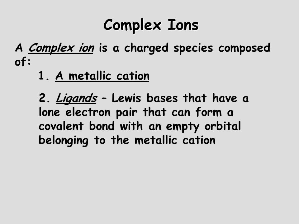 Complex Ions A Complex ion is a charged species composed of: 1. A metallic cation 2. Ligands – Lewis bases that have a lone electron pair that can for