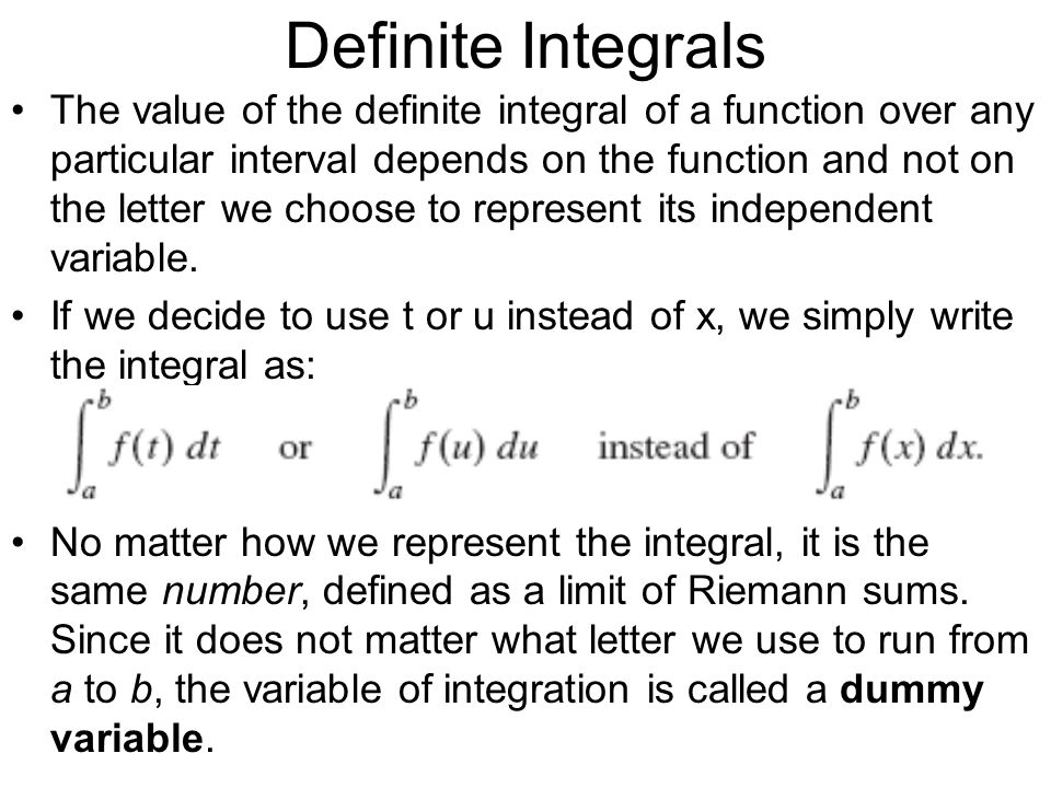 Definite Integrals The value of the definite integral of a function over any particular interval depends on the function and not on the letter we choo