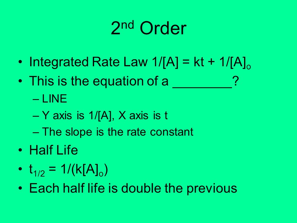 2 nd Order Integrated Rate Law 1/[A] = kt + 1/[A] o This is the equation of a ________? –LINE –Y axis is 1/[A], X axis is t –The slope is the rate con