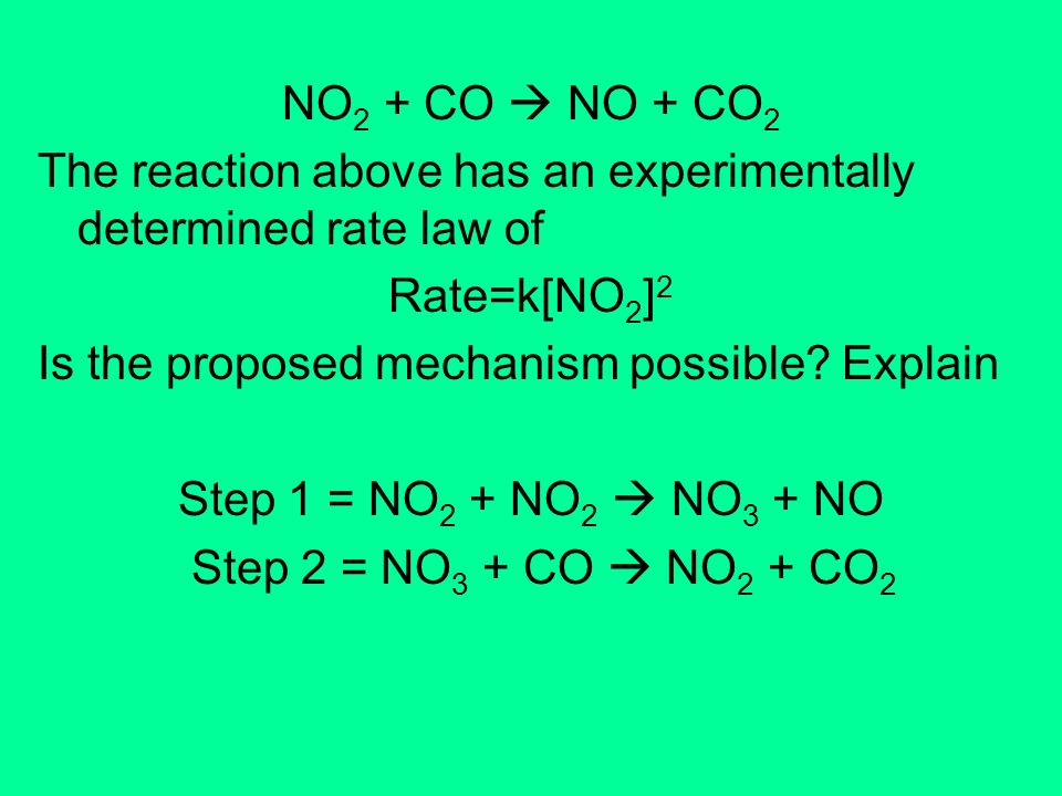NO 2 + CO NO + CO 2 The reaction above has an experimentally determined rate law of Rate=k[NO 2 ] 2 Is the proposed mechanism possible? Explain Step 1