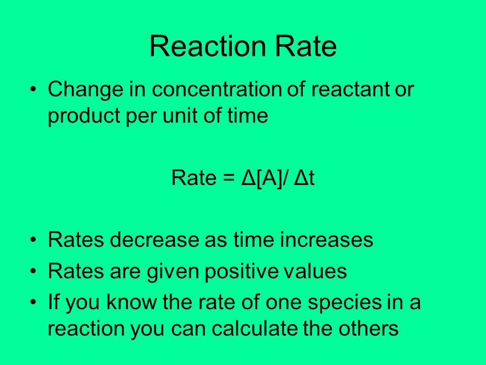 Reaction Rate Change in concentration of reactant or product per unit of time Rate = Δ[A]/ Δt Rates decrease as time increases Rates are given positiv