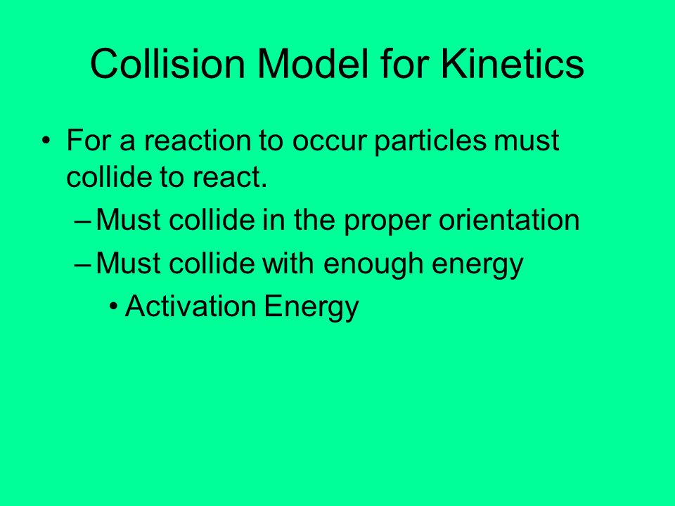 Collision Model for Kinetics For a reaction to occur particles must collide to react. –Must collide in the proper orientation –Must collide with enoug