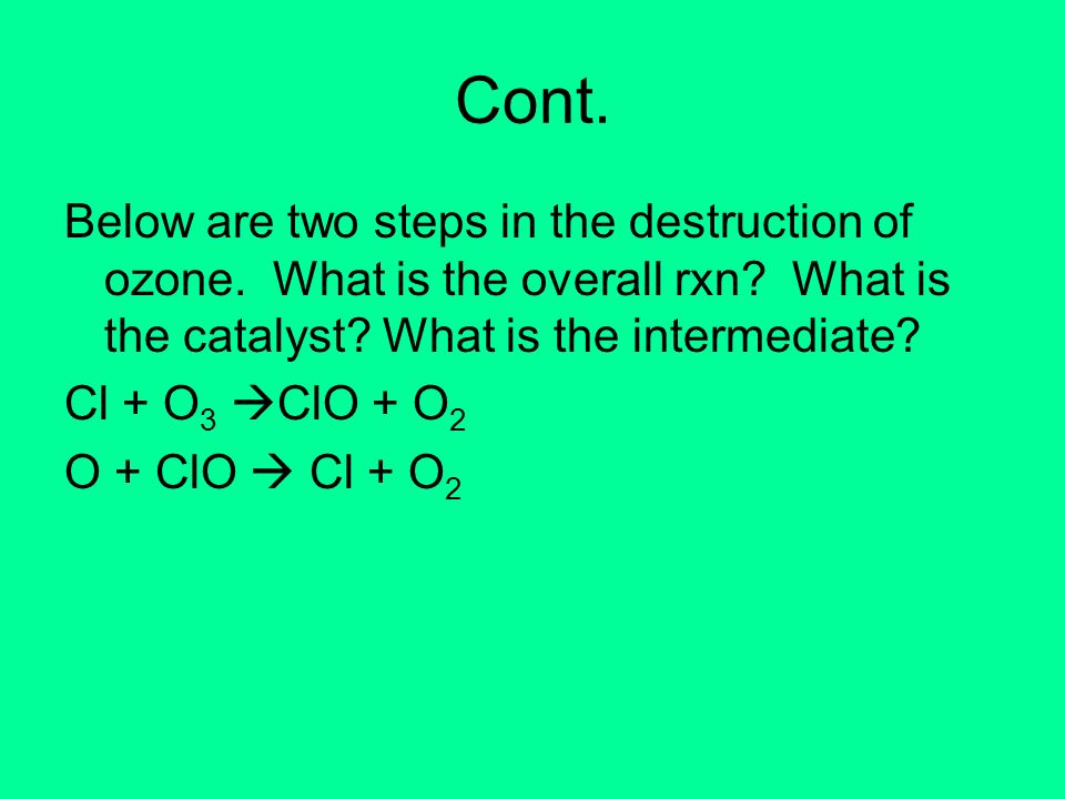 Cont. Below are two steps in the destruction of ozone. What is the overall rxn? What is the catalyst? What is the intermediate? Cl + O 3 ClO + O 2 O +