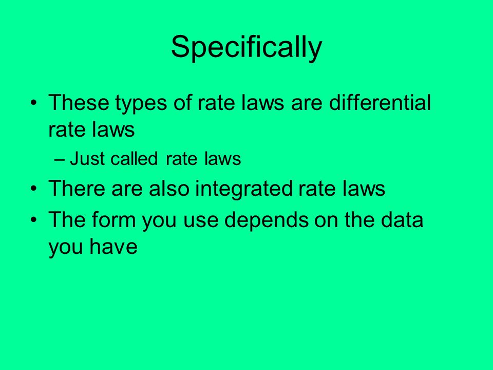 Specifically These types of rate laws are differential rate laws –Just called rate laws There are also integrated rate laws The form you use depends o