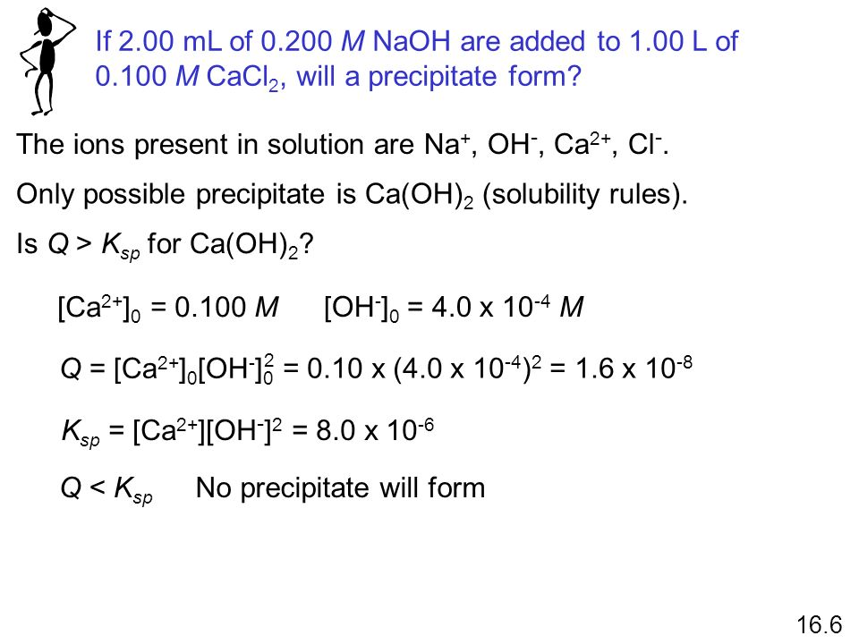 If 2.00 mL of 0.200 M NaOH are added to 1.00 L of 0.100 M CaCl 2, will a precipitate form? 16.6 The ions present in solution are Na +, OH -, Ca 2+, Cl
