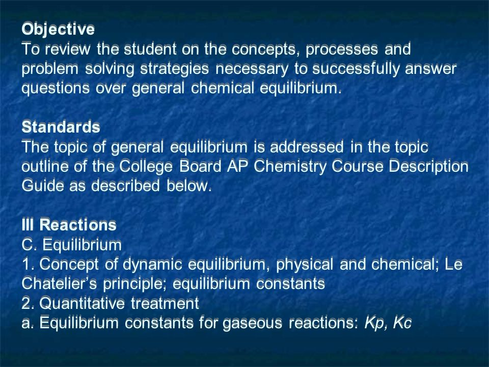 Objective To review the student on the concepts, processes and problem solving strategies necessary to successfully answer questions over general chemical equilibrium.