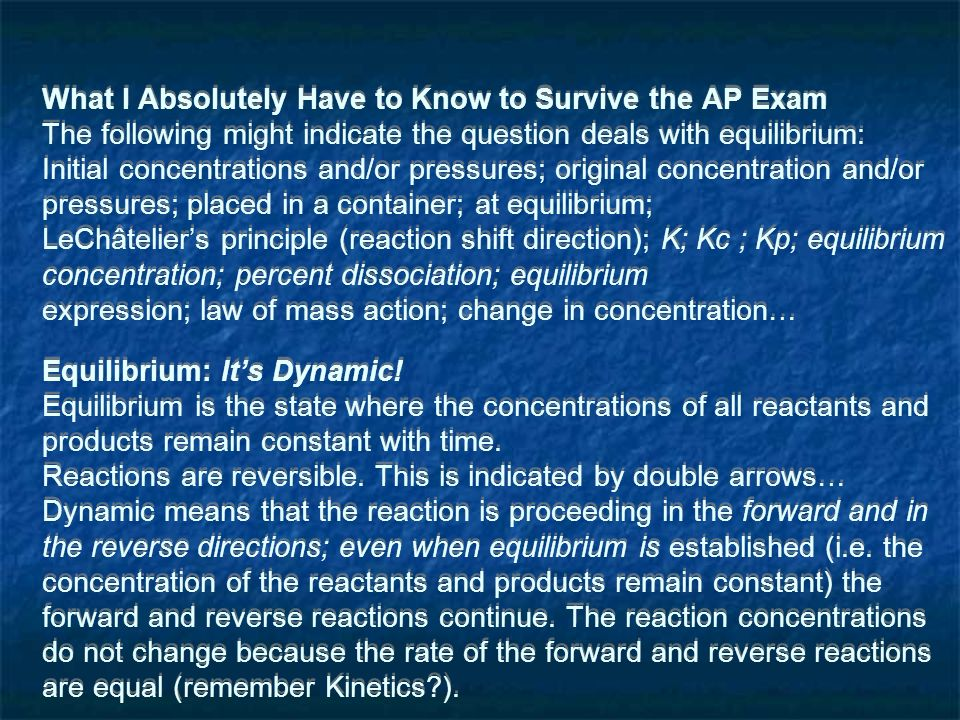 What I Absolutely Have to Know to Survive the AP Exam The following might indicate the question deals with equilibrium: Initial concentrations and/or pressures; original concentration and/or pressures; placed in a container; at equilibrium; LeChâteliers principle (reaction shift direction); K; Kc ; Kp; equilibrium concentration; percent dissociation; equilibrium expression; law of mass action; change in concentration… Equilibrium: Its Dynamic.