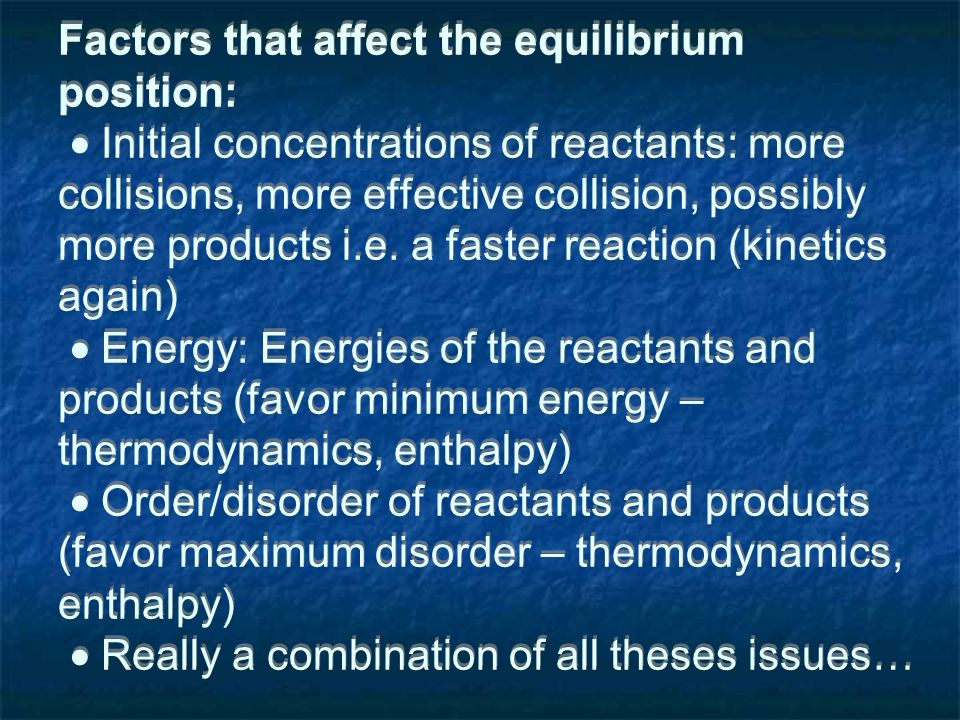 Factors that affect the equilibrium position: Initial concentrations of reactants: more collisions, more effective collision, possibly more products i.e.