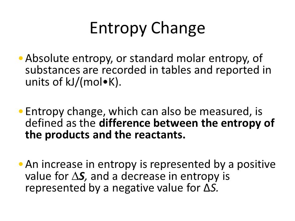 Entropy Change Absolute entropy, or standard molar entropy, of substances are recorded in tables and reported in units of kJ/(molK).