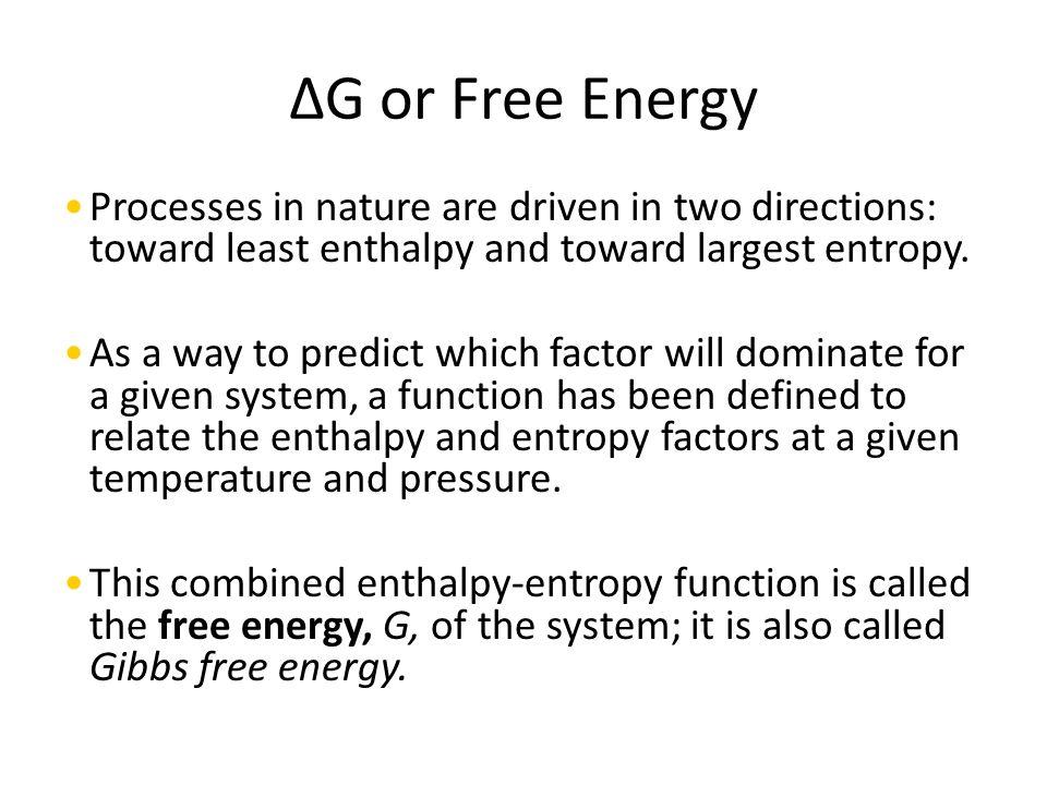 ΔG or Free Energy Processes in nature are driven in two directions: toward least enthalpy and toward largest entropy.