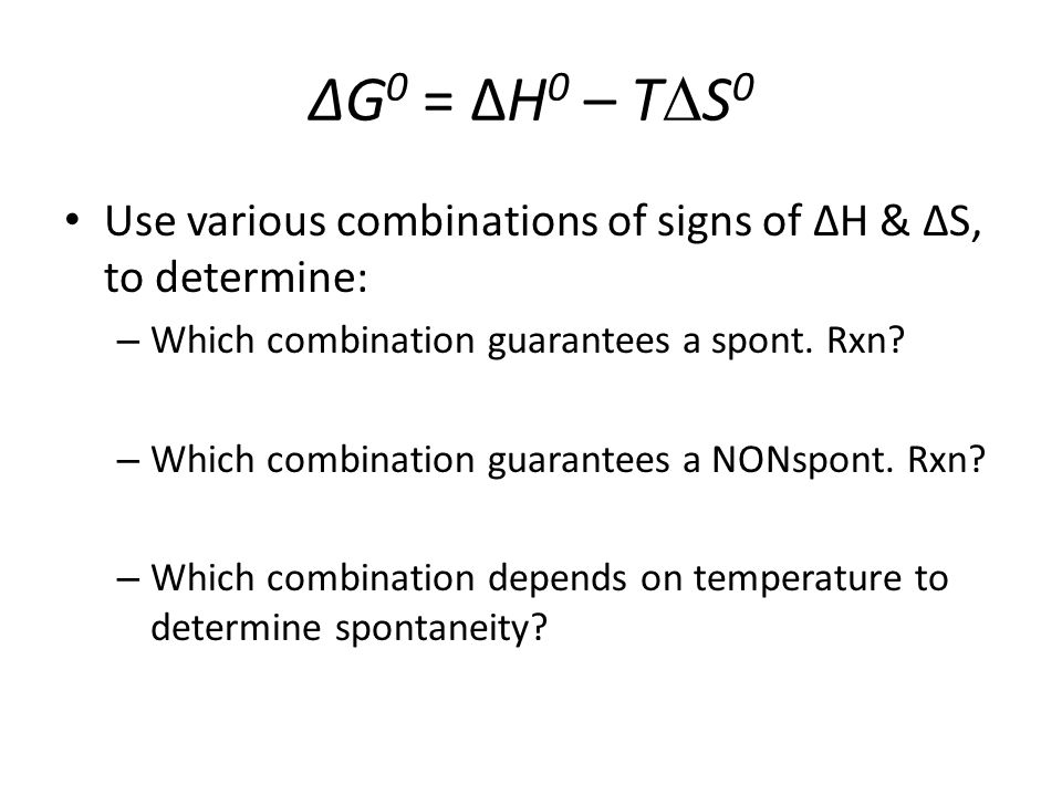 Use various combinations of signs of ΔH & ΔS, to determine: – Which combination guarantees a spont.