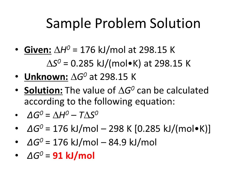 Sample Problem Solution Given: H 0 = 176 kJ/mol at 298.15 K S 0 = 0.285 kJ/(molK) at 298.15 K Unknown: G 0 at 298.15 K Solution: The value of G 0 can be calculated according to the following equation: G 0 = H 0 – T S 0 G 0 = 176 kJ/mol – 298 K [0.285 kJ/(molK)] G 0 = 176 kJ/mol – 84.9 kJ/mol G 0 = 91 kJ/mol