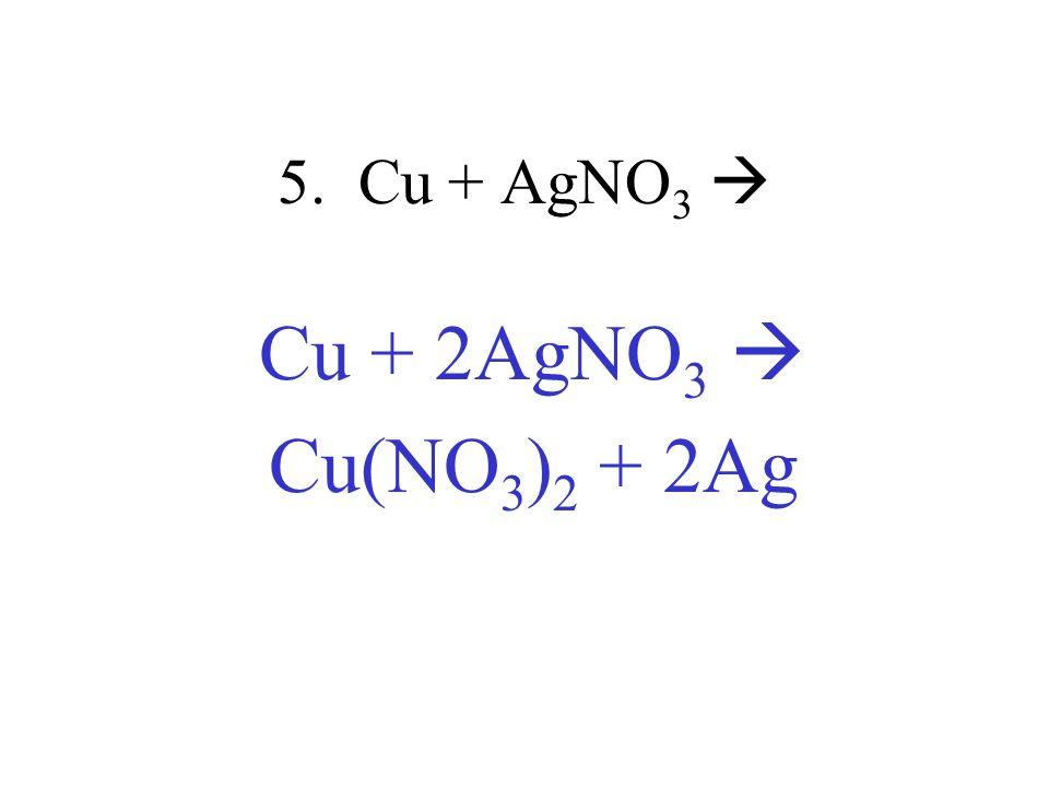 5. Cu + AgNO 3 Cu + 2AgNO 3 Cu(NO 3 ) 2 + 2Ag
