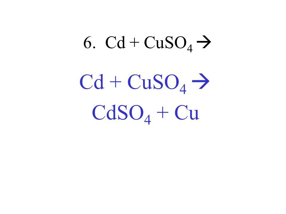 6. Cd + CuSO 4 Cd + CuSO 4 CdSO 4 + Cu