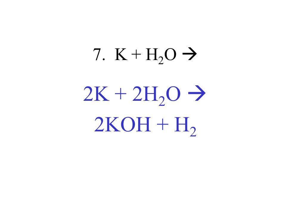 7. K + H 2 O 2K + 2H 2 O 2KOH + H 2