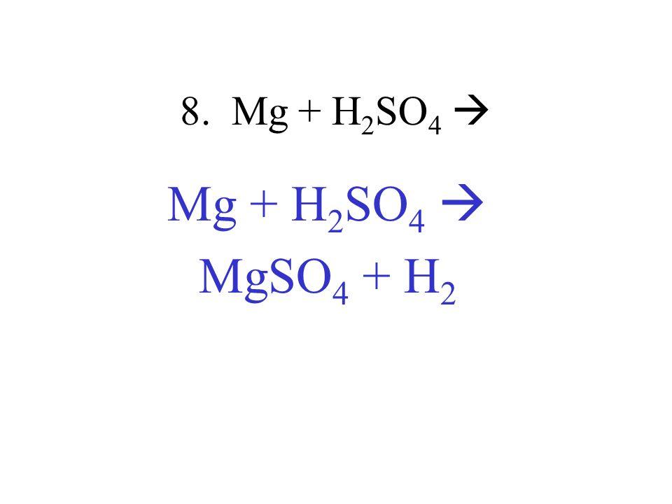 8. Mg + H 2 SO 4 Mg + H 2 SO 4 MgSO 4 + H 2