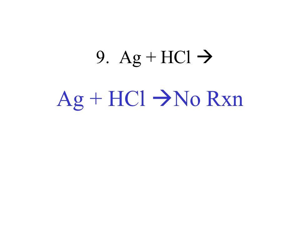 9. Ag + HCl Ag + HCl No Rxn