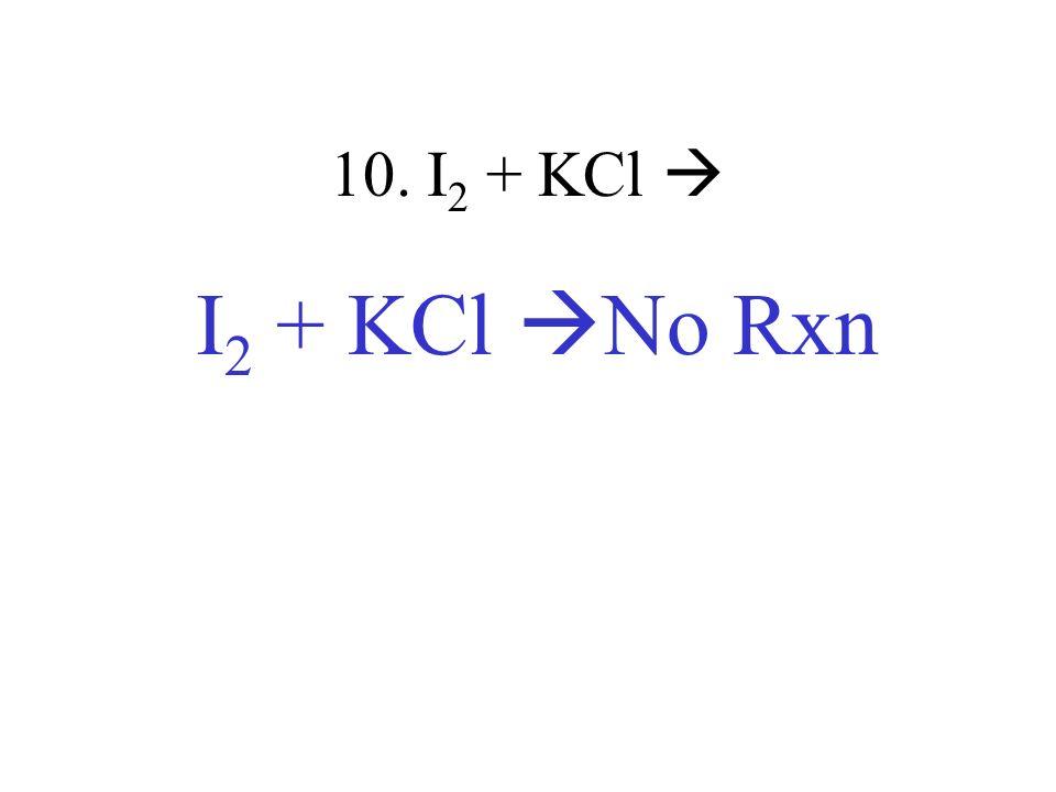 10. I 2 + KCl I 2 + KCl No Rxn