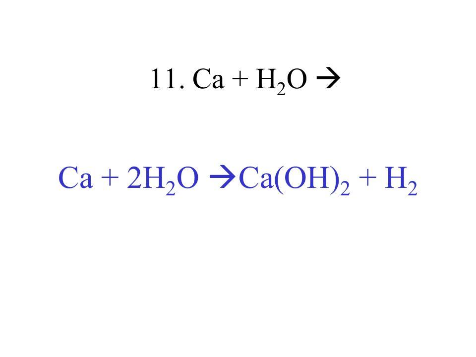 11. Ca + H 2 O Ca + 2H 2 O Ca(OH) 2 + H 2