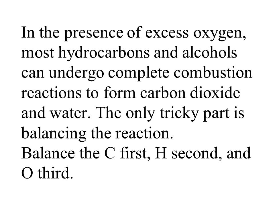 In the presence of excess oxygen, most hydrocarbons and alcohols can undergo complete combustion reactions to form carbon dioxide and water. The only