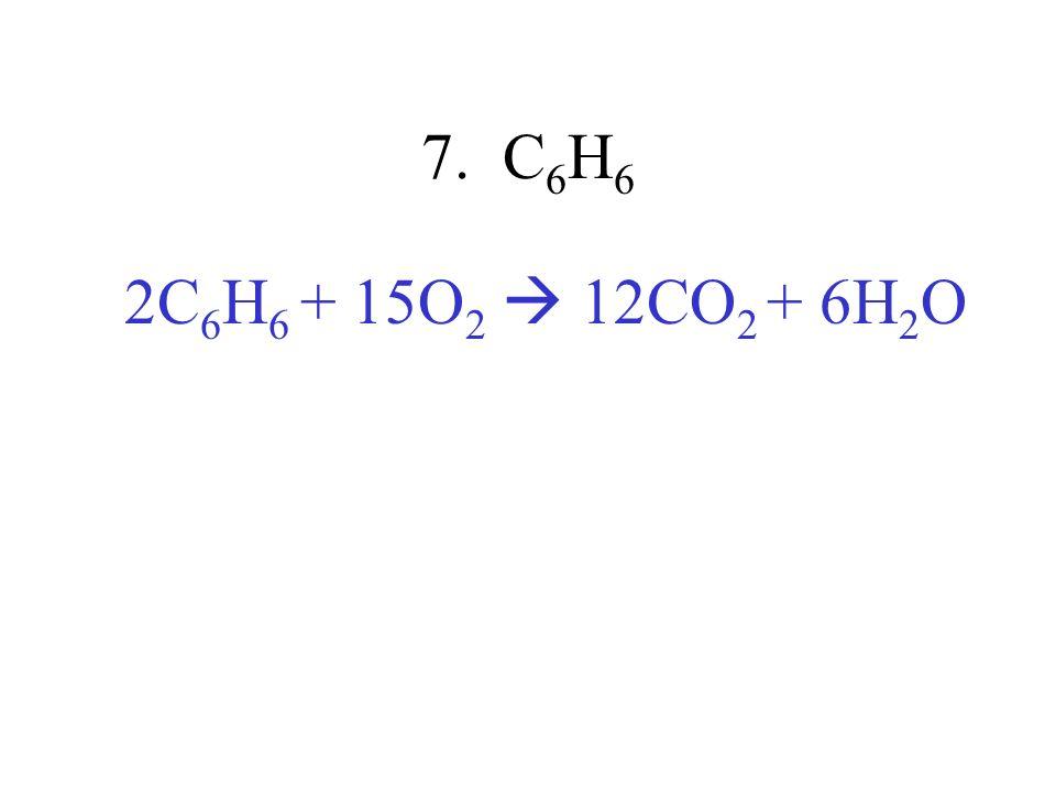 7. C 6 H 6 2C 6 H 6 + 15O 2 12CO 2 + 6H 2 O