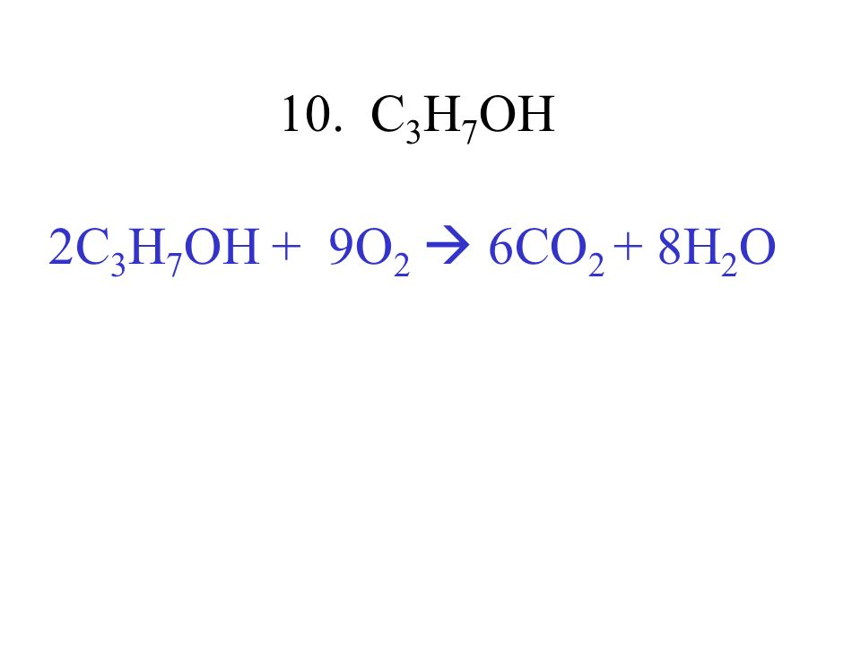 10. C 3 H 7 OH 2C 3 H 7 OH + 9O 2 6CO 2 + 8H 2 O