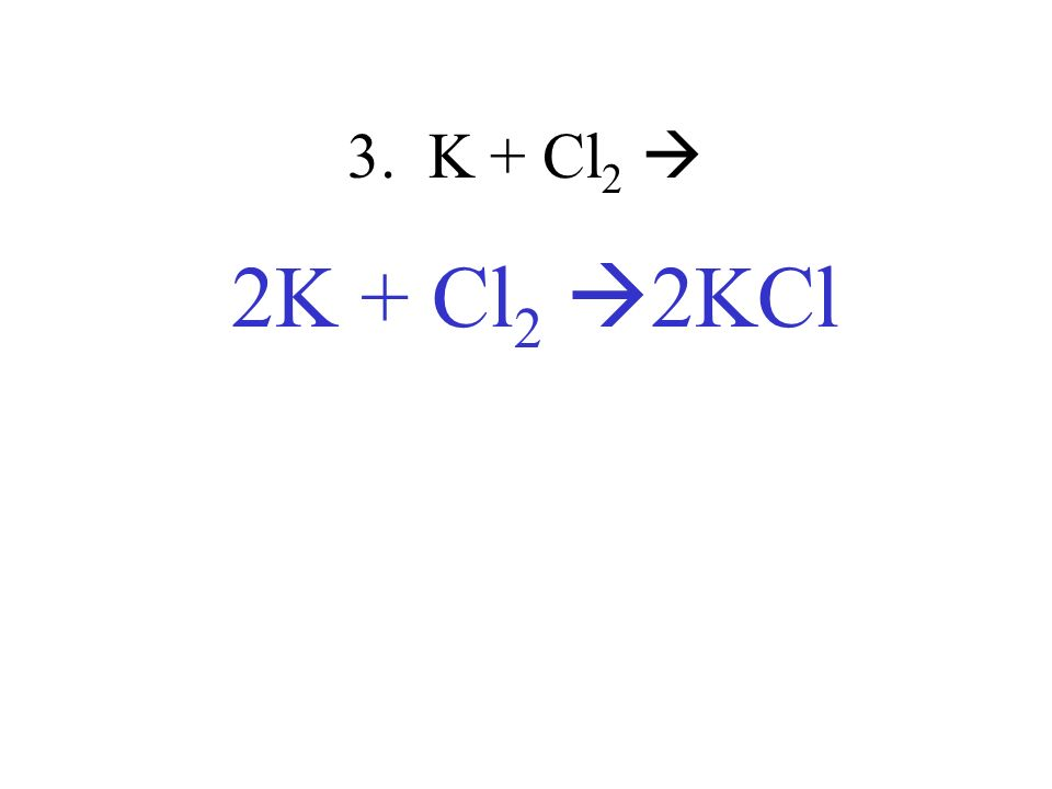 3. K + Cl 2 2K + Cl 2 2KCl