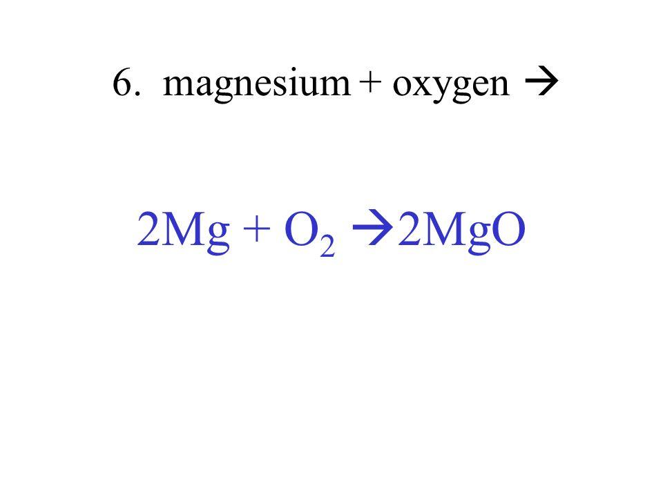 6. magnesium + oxygen 2Mg + O 2 2MgO