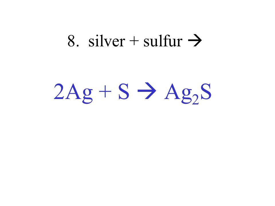8. silver + sulfur 2Ag + S Ag 2 S