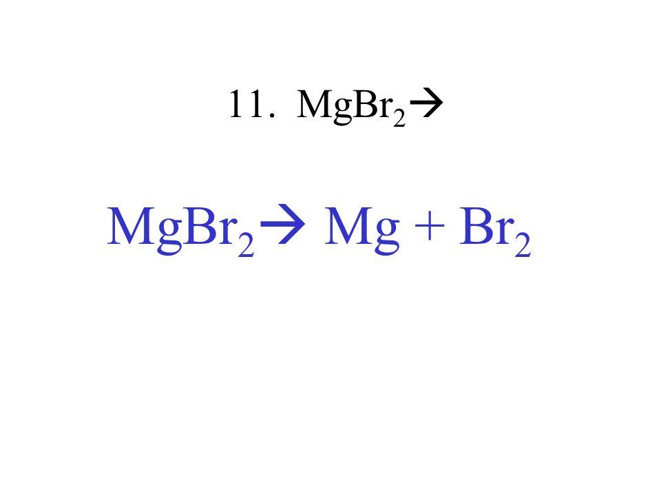 11. MgBr 2 MgBr 2 Mg + Br 2