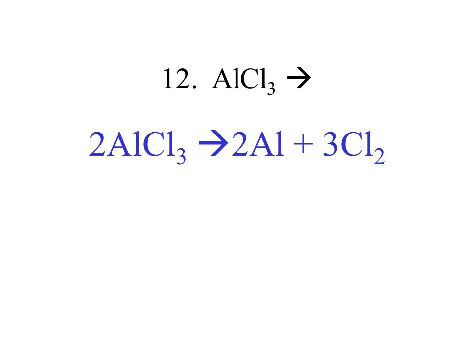 12. AlCl 3 2AlCl 3 2Al + 3Cl 2