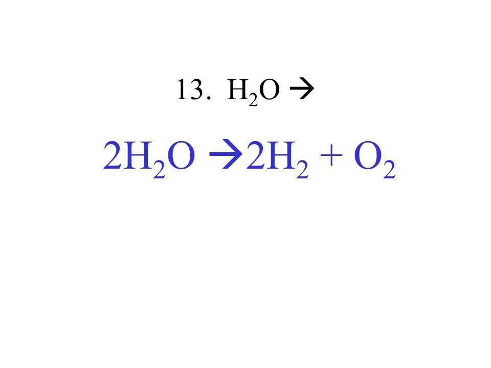 13. H 2 O 2H 2 O 2H 2 + O 2