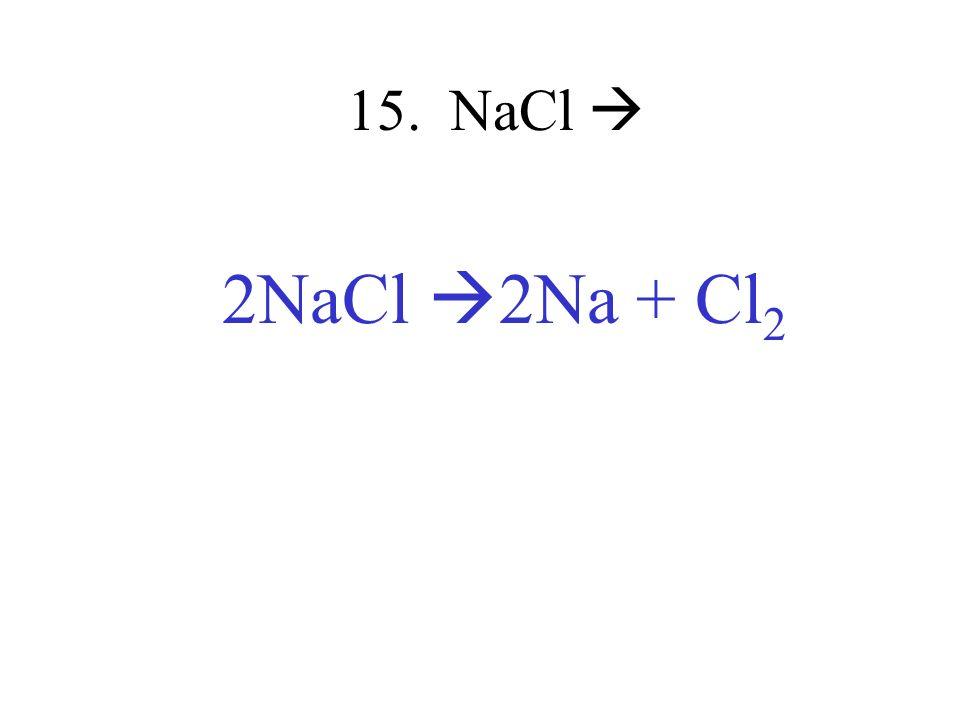 15. NaCl 2NaCl 2Na + Cl 2