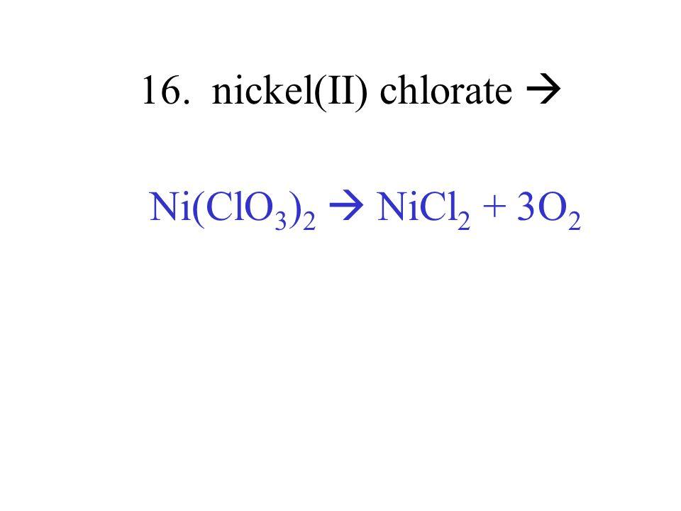 16. nickel(II) chlorate Ni(ClO 3 ) 2 NiCl 2 + 3O 2